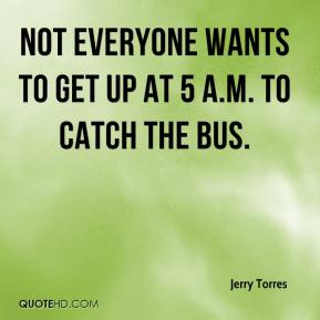 Jerry Torres  - Not everyone wants to get up at 5 a.m. to catch the bus.