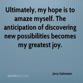 Jerry Uelsmann  - Ultimately, my hope is to amaze myself. The anticipation of discovering new possibilities becomes my greatest joy.