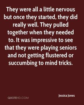 Jessica Jones  - They were all a little nervous but once they started, they did really well. They pulled together when they needed to. It was impressive to see that they were playing seniors and not getting flustered or succumbing to mind tricks.
