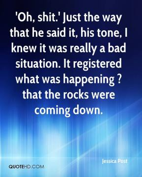 Jessica Post  - 'Oh, shit.' Just the way that he said it, his tone, I knew it was really a bad situation. It registered what was happening ? that the rocks were coming down.