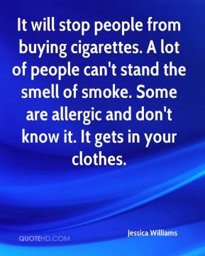 Jessica Williams  - It will stop people from buying cigarettes. A lot of people can't stand the smell of smoke. Some are allergic and don't know it. It gets in your clothes.