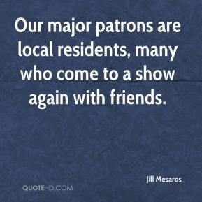 Jill Mesaros  - Our major patrons are local residents, many who come to a show again with friends.