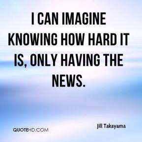 Jill Takayama  - I can imagine knowing how hard it is, only having the news.