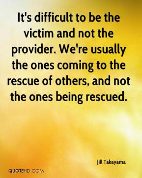 Jill Takayama  - It's difficult to be the victim and not the provider. We're usually the ones coming to the rescue of others, and not the ones being rescued.