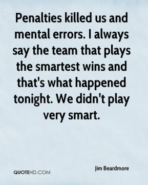 Jim Beardmore  - Penalties killed us and mental errors. I always say the team that plays the smartest wins and that's what happened tonight. We didn't play very smart.