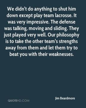 Jim Beardmore  - We didn't do anything to shut him down except play team lacrosse. It was very impressive. The defense was talking, moving and sliding. They just played very well. Our philosophy is to take the other team's strengths away from them and let them try to beat you with their weaknesses.