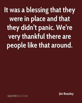 Jim Beasley  - It was a blessing that they were in place and that they didn't panic. We're very thankful there are people like that around.