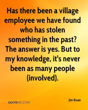 Jim Boan  - Has there been a village employee we have found who has stolen something in the past? The answer is yes. But to my knowledge, it's never been as many people (involved).