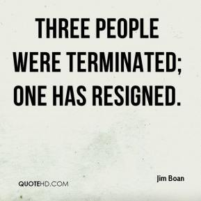 Jim Boan  - Three people were terminated; one has resigned.
