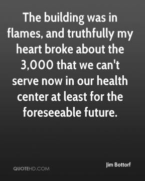 Jim Bottorf  - The building was in flames, and truthfully my heart broke about the 3,000 that we can't serve now in our health center at least for the foreseeable future.