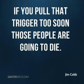 Jim Cobb  - If you pull that trigger too soon those people are going to die.