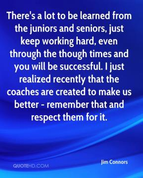 Jim Connors  - There's a lot to be learned from the juniors and seniors, just keep working hard, even through the though times and you will be successful. I just realized recently that the coaches are created to make us better - remember that and respect them for it.