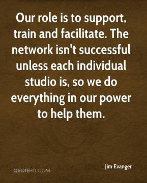 Jim Evanger  - Our role is to support, train and facilitate. The network isn't successful unless each individual studio is, so we do everything in our power to help them.