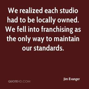 Jim Evanger  - We realized each studio had to be locally owned. We fell into franchising as the only way to maintain our standards.