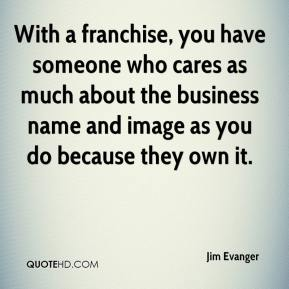 Jim Evanger  - With a franchise, you have someone who cares as much about the business name and image as you do because they own it.