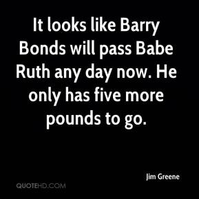 Jim Greene  - It looks like Barry Bonds will pass Babe Ruth any day now. He only has five more pounds to go.