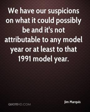 Jim Marquis  - We have our suspicions on what it could possibly be and it's not attributable to any model year or at least to that 1991 model year.