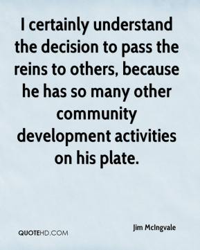 Jim McIngvale  - I certainly understand the decision to pass the reins to others, because he has so many other community development activities on his plate.