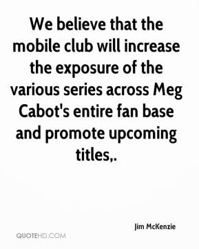 Jim McKenzie  - We believe that the mobile club will increase the exposure of the various series across Meg Cabot's entire fan base and promote upcoming titles.