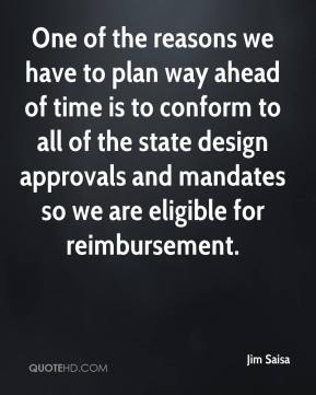Jim Saisa  - One of the reasons we have to plan way ahead of time is to conform to all of the state design approvals and mandates so we are eligible for reimbursement.