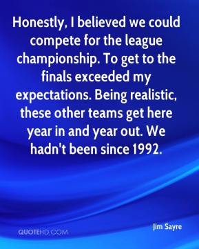 Jim Sayre  - Honestly, I believed we could compete for the league championship. To get to the finals exceeded my expectations. Being realistic, these other teams get here year in and year out. We hadn't been since 1992.