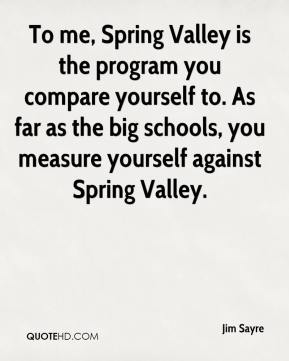 Jim Sayre  - To me, Spring Valley is the program you compare yourself to. As far as the big schools, you measure yourself against Spring Valley.