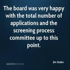 Jim Szabo  - The board was very happy with the total number of applications and the screening process committee up to this point.