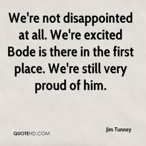 Jim Tunney  - We're not disappointed at all. We're excited Bode is there in the first place. We're still very proud of him.