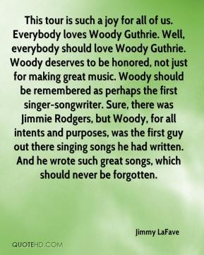 Jimmy LaFave  - This tour is such a joy for all of us. Everybody loves Woody Guthrie. Well, everybody should love Woody Guthrie. Woody deserves to be honored, not just for making great music. Woody should be remembered as perhaps the first singer-songwriter. Sure, there was Jimmie Rodgers, but Woody, for all intents and purposes, was the first guy out there singing songs he had written. And he wrote such great songs, which should never be forgotten.