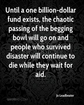 Jo Leadbeater  - Until a one billion-dollar fund exists, the chaotic passing of the begging bowl will go on and people who survived disaster will continue to die while they wait for aid.