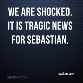 We are shocked. It is tragic news for Sebastian.