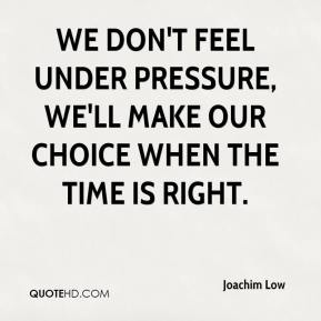 We don't feel under pressure, we'll make our choice when the time is right.