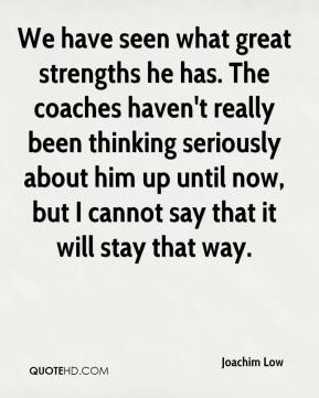 We have seen what great strengths he has. The coaches haven't really been thinking seriously about him up until now, but I cannot say that it will stay that way.