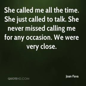 Joan Fava  - She called me all the time. She just called to talk. She never missed calling me for any occasion. We were very close.