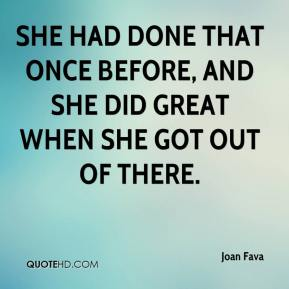 Joan Fava  - She had done that once before, and she did great when she got out of there.