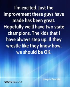 Joaquin Bautista  - I'm excited. Just the improvement these guys have made has been great. Hopefully we'll have two state champions. The kids that I have always step up. If they wrestle like they know how, we should be OK.
