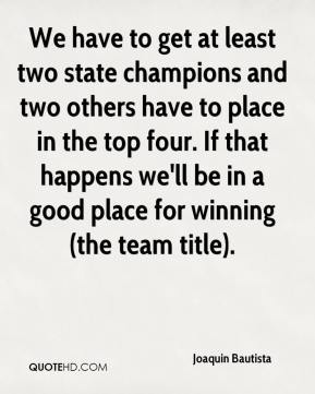 Joaquin Bautista  - We have to get at least two state champions and two others have to place in the top four. If that happens we'll be in a good place for winning (the team title).
