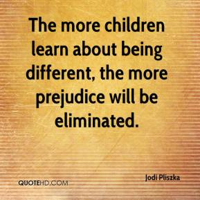 The more children learn about being different, the more prejudice will be eliminated.
