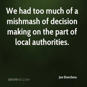 Joe Donchess  - We had too much of a mishmash of decision making on the part of local authorities.