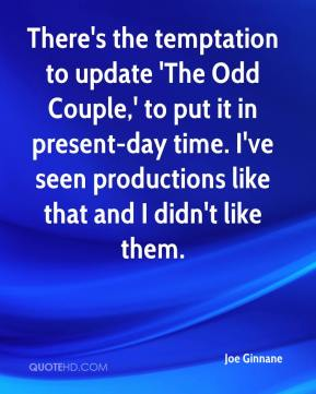 Joe Ginnane  - There's the temptation to update 'The Odd Couple,' to put it in present-day time. I've seen productions like that and I didn't like them.