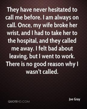 Joe Gray  - They have never hesitated to call me before. I am always on call. Once, my wife broke her wrist, and I had to take her to the hospital, and they called me away. I felt bad about leaving, but I went to work. There is no good reason why I wasn't called.