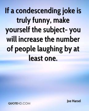 Joe Harsel  - If a condescending joke is truly funny, make yourself the subject- you will increase the number of people laughing by at least one.