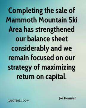 Joe Houssian  - Completing the sale of Mammoth Mountain Ski Area has strengthened our balance sheet considerably and we remain focused on our strategy of maximizing return on capital.