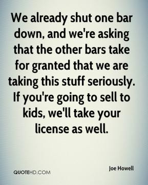 Joe Howell  - We already shut one bar down, and we're asking that the other bars take for granted that we are taking this stuff seriously. If you're going to sell to kids, we'll take your license as well.