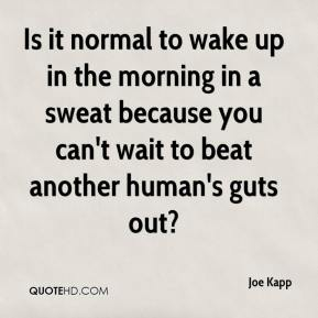 Joe Kapp  - Is it normal to wake up in the morning in a sweat because you can't wait to beat another human's guts out?