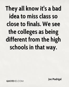 Joe Madrigal  - They all know it's a bad idea to miss class so close to finals. We see the colleges as being different from the high schools in that way.