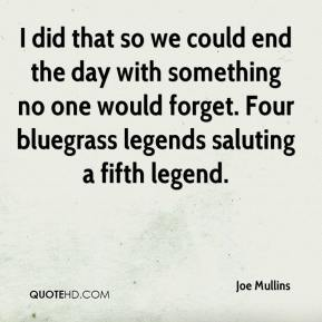 Joe Mullins  - I did that so we could end the day with something no one would forget. Four bluegrass legends saluting a fifth legend.