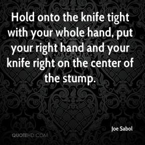 Joe Sabol  - Hold onto the knife tight with your whole hand, put your right hand and your knife right on the center of the stump.