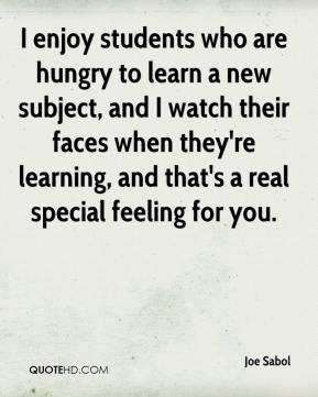 Joe Sabol  - I enjoy students who are hungry to learn a new subject, and I watch their faces when they're learning, and that's a real special feeling for you.