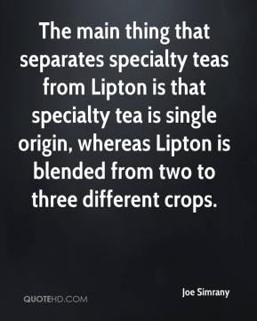 Joe Simrany  - The main thing that separates specialty teas from Lipton is that specialty tea is single origin, whereas Lipton is blended from two to three different crops.